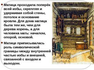 Матица проходила поперёк всей избы, скрепляя и удерживая собой стены, потолок