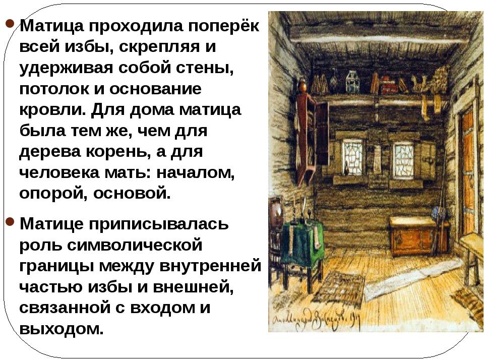 Матица проходила поперёк всей избы, скрепляя и удерживая собой стены, потолок...