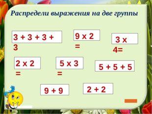 3 + 3 + 3 + 3 5 х 3 = 5 + 5 + 5 9 х 2 = 2 х 2 = 3 х 4= 2 + 2 Распредели выра