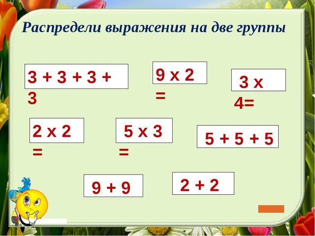 3 + 3 + 3 + 3 5 х 3 = 5 + 5 + 5 9 х 2 = 2 х 2 = 3 х 4= 2 + 2 Распредели выра...