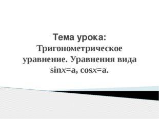 Тема урока: Тригонометрическое уравнение. Уравнения вида sinx=a, cosx=a.