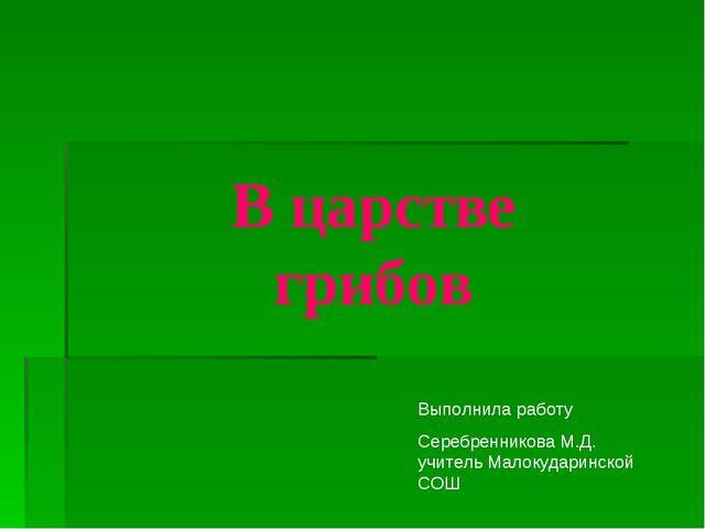 В царстве грибов Выполнила работу Серебренникова М.Д. учитель Малокударинской...