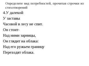 Определите вид потребностей, прочитав строчки из стихотворений 4.У далекой У