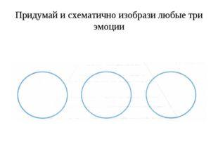 Придумай и схематично изобрази любые три эмоции