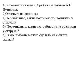 1.Вспомните сказку «О рыбаке и рыбке» А.С. Пушкина. 2.Ответьте на вопросы: а)