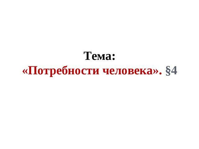 Тема: «Потребности человека». §4