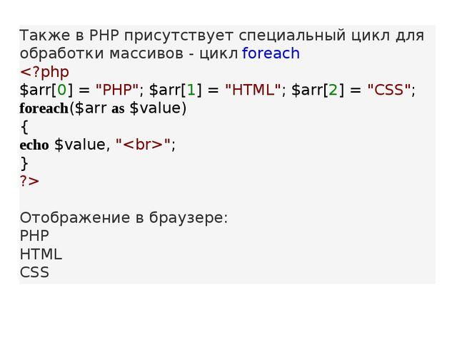 Также в PHP присутствует специальный цикл для обработки массивов - циклforea...