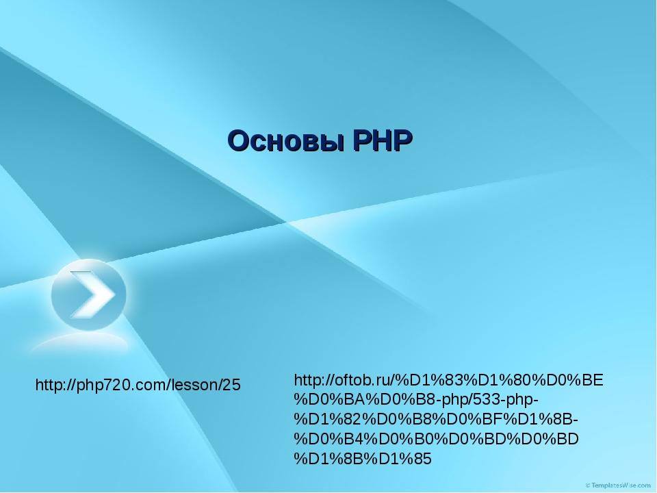 Основы PHP http://php720.com/lesson/25 http://oftob.ru/%D1%83%D1%80%D0%BE%D0%...