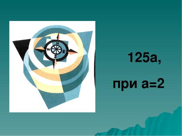 125а, при а=2