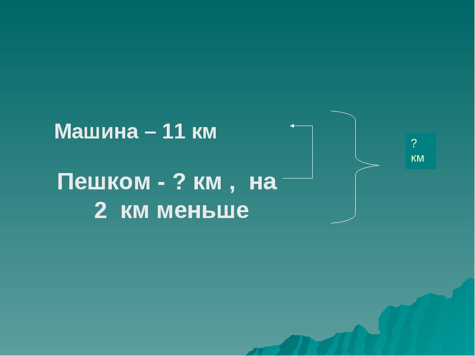 ? км Машина – 11 км Пешком - ? км , на 2 км меньше