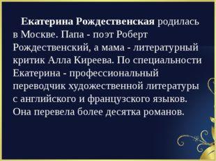 Екатерина Рождественскаяродилась в Москве. Папа - поэт Роберт Рождественски