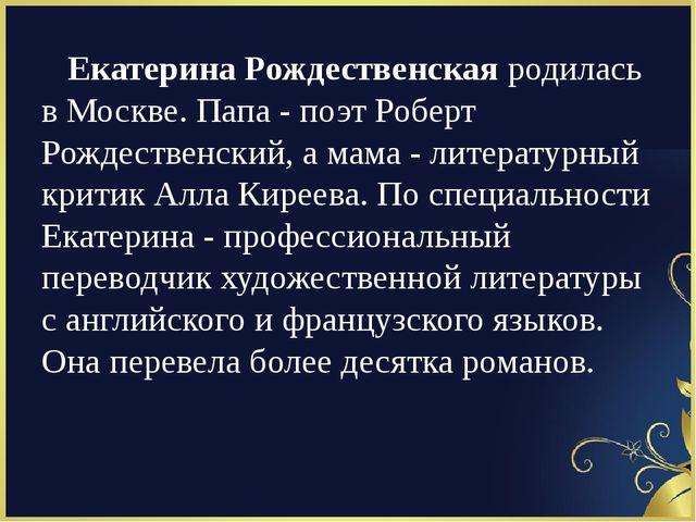 Екатерина Рождественскаяродилась в Москве. Папа - поэт Роберт Рождественски...