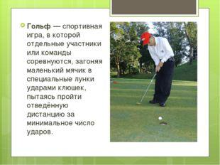Гольф—спортивная игра, в которой отдельные участники или команды соревнуют