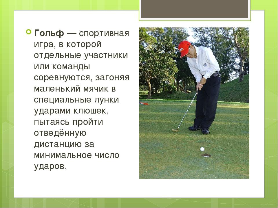 Гольф—спортивная игра, в которой отдельные участники или команды соревнуют...