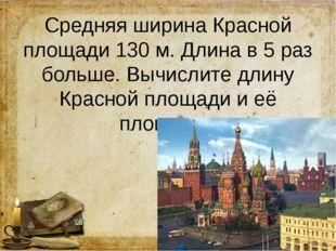 Средняя ширина Красной площади 130 м. Длина в 5 раз больше. Вычислите длину К
