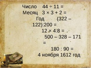 Число 44 ÷ 11 = Месяц 3 × 3 + 2 = Год (322 – 122):200 = 12 × 4:8 = 500 – 328
