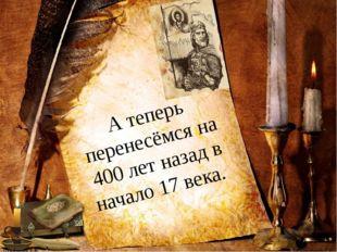 А теперь перенесёмся на 400 лет назад в начало 17 века. Олифирова Т.И. Олифир