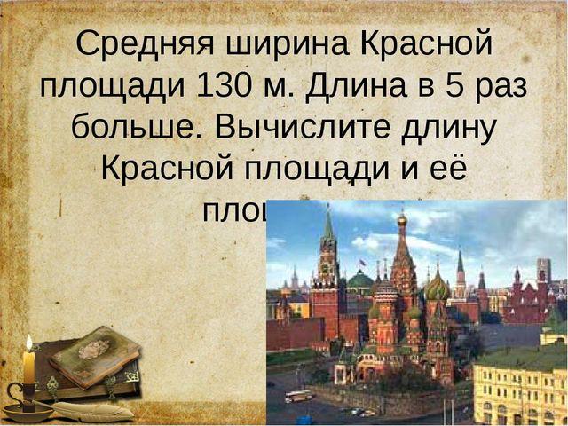 Средняя ширина Красной площади 130 м. Длина в 5 раз больше. Вычислите длину К...