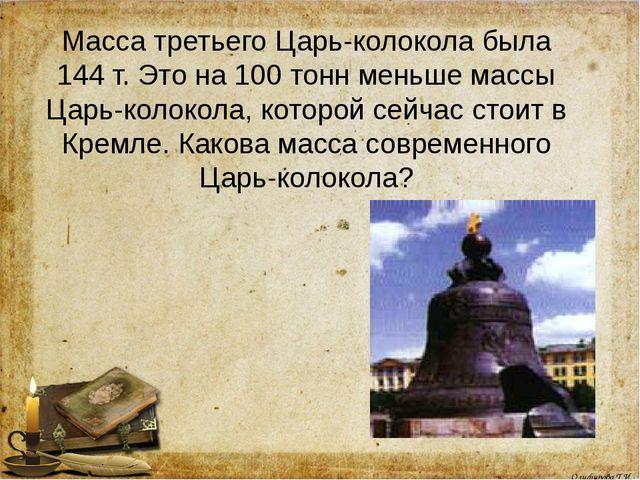 Масса третьего Царь-колокола была 144 т. Это на 100 тонн меньше массы Царь-ко...