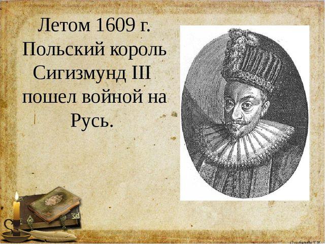 Летом 1609 г. Польский король Сигизмунд III пошел войной на Русь. Олифирова Т...