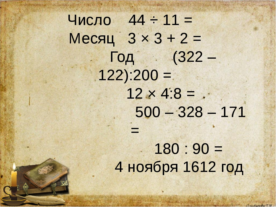 Число 44 ÷ 11 = Месяц 3 × 3 + 2 = Год (322 – 122):200 = 12 × 4:8 = 500 – 328...