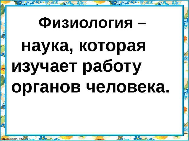Физиология – наука, которая изучает работу органов человека.