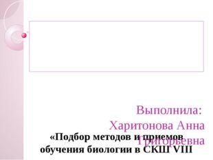 «Подбор методов и приемов обучения биологии в СКШ VIII вида».  Выполнила: Х