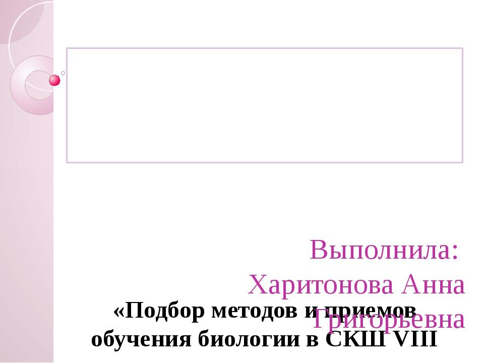 «Подбор методов и приемов обучения биологии в СКШ VIII вида».  Выполнила: Х...