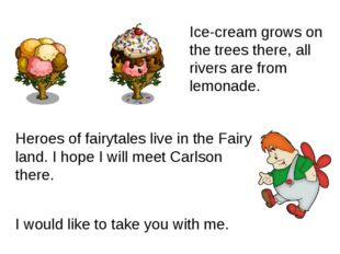 Heroes of fairytales live in the Fairy land. I hope I will meet Carlson there
