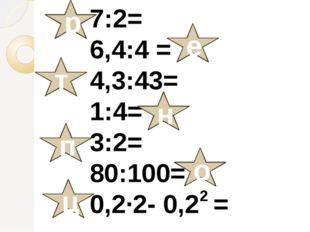 7:2= 6,4:4 = 4,3:43= 1:4= 3:2= 80:100= 0,2∙2- 0,2 = р е т н п о ц 2
