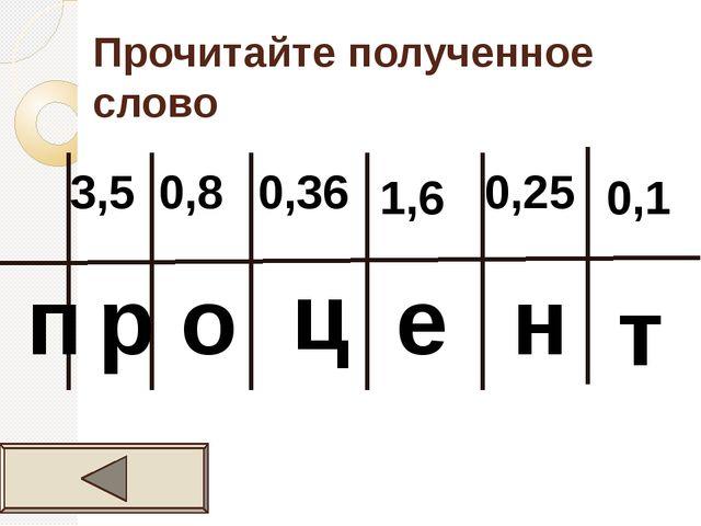 Прочитайте полученное слово 3,5 0,8 0,36 1,6 0,25 0,1 п р о ц е н т