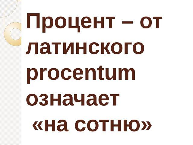 Процент – от латинского procentum означает «на сотню»