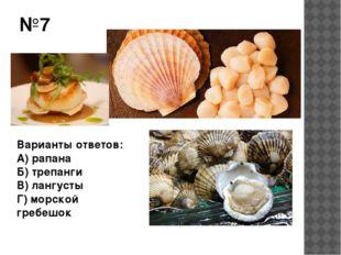 №7 Варианты ответов: А) рапана Б) трепанги В) лангусты Г) морской гребешок