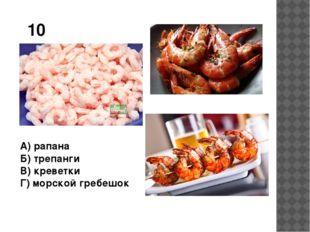 10 А) рапана Б) трепанги В) креветки Г) морской гребешок