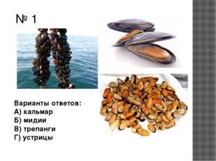 № 1 Варианты ответов: А) кальмар Б) мидии В) трепанги Г) устрицы