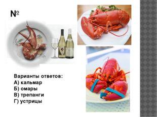 №2 Варианты ответов: А) кальмар Б) омары В) трепанги Г) устрицы