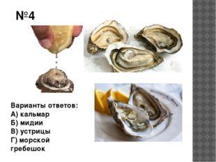 №4 Варианты ответов: А) кальмар Б) мидии В) устрицы Г) морской гребешок