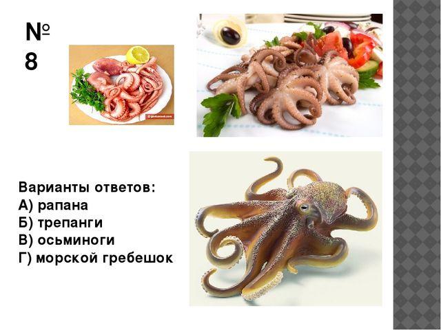 №8 Варианты ответов: А) рапана Б) трепанги В) осьминоги Г) морской гребешок