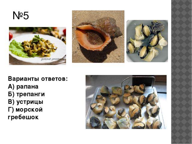 №5 Варианты ответов: А) рапана Б) трепанги В) устрицы Г) морской гребешок
