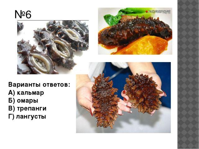 №6 Варианты ответов: А) кальмар Б) омары В) трепанги Г) лангусты