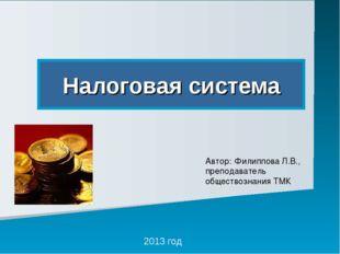 Налоговая система 2013 год Автор: Филиппова Л.В., преподаватель обществознани