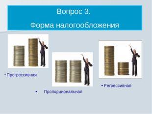 Вопрос 3. Форма налогообложения Прогрессивная Пропорциональная Регрессивная