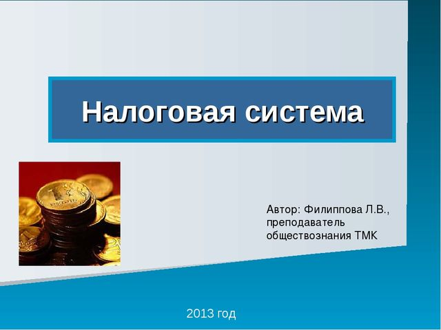 Налоговая система 2013 год Автор: Филиппова Л.В., преподаватель обществознани...