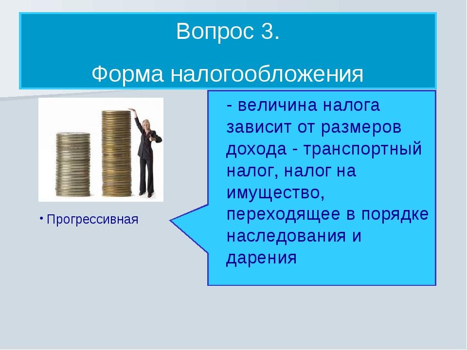 Прогрессивная Вопрос 3. Форма налогообложения - величина налога зависит от р...