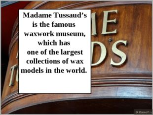 Madame Tussaud's is the famous waxwork museum, which has one of the largest c
