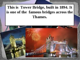 This is Tower Bridge, built in 1894. It is one of the famous bridges across t