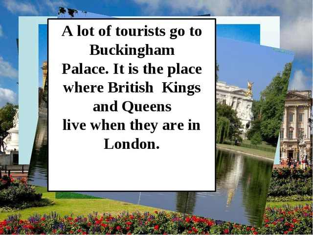 A lot of tourists go to Buckingham Palace. It is the place where British King...