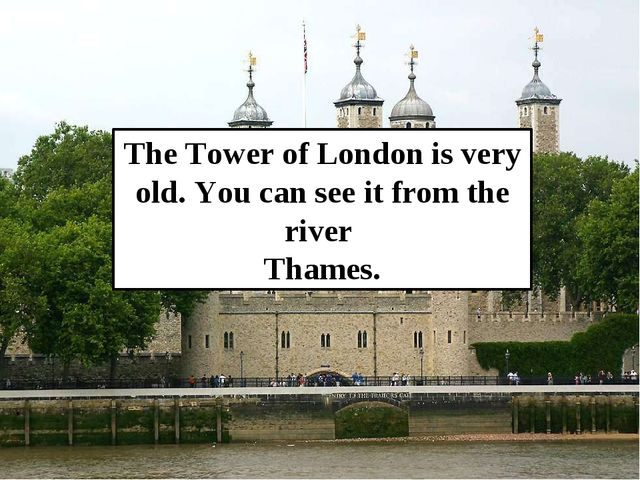 The Tower of London is very old. You can see it from the river Thames.