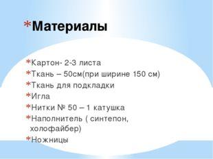 Материалы Картон- 2-3 листа Ткань – 50см(при ширине 150 см) Ткань для подклад