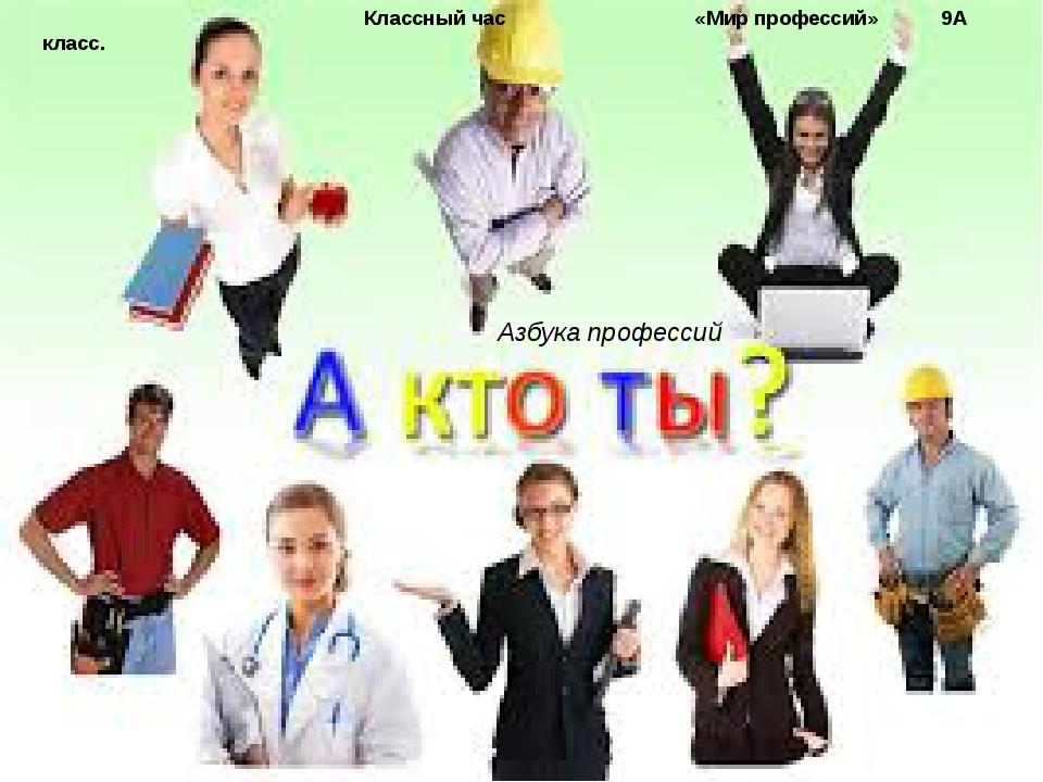 Азбука профессий Классный час «Мир профессий» 9А класс.